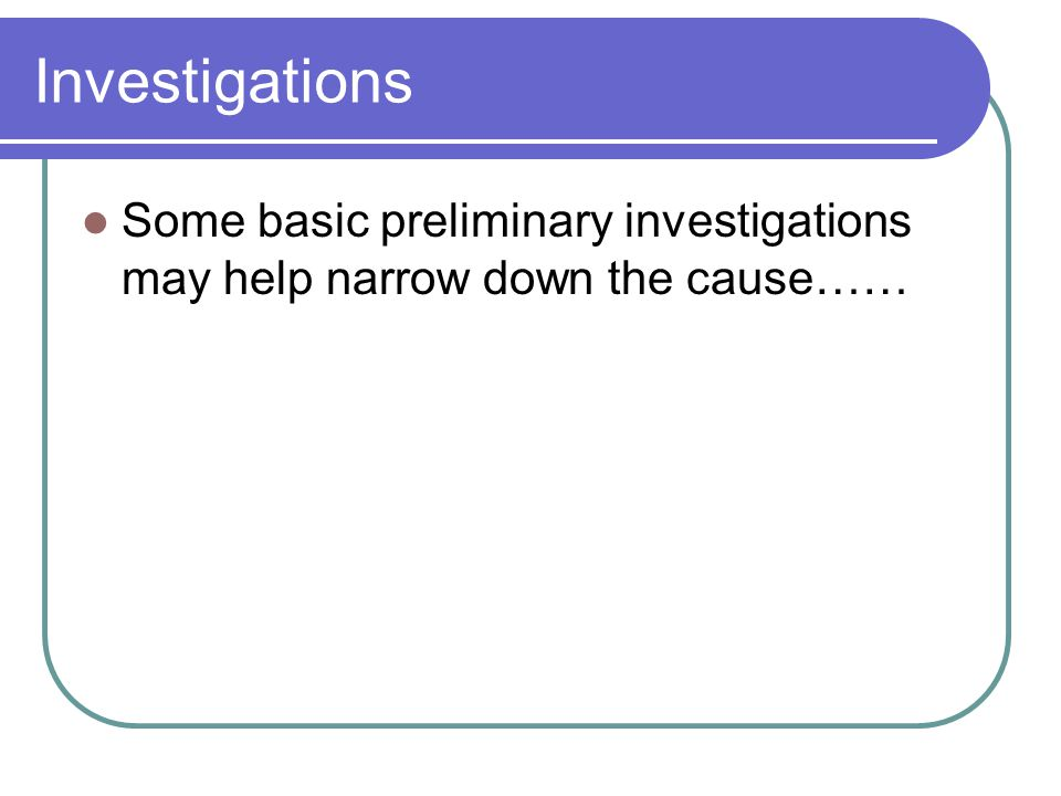 Investigations Some basic preliminary investigations may help narrow down the cause……