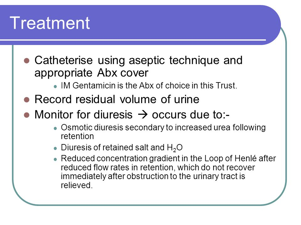 Treatment Catheterise using aseptic technique and appropriate Abx cover. IM Gentamicin is the Abx of choice in this Trust.