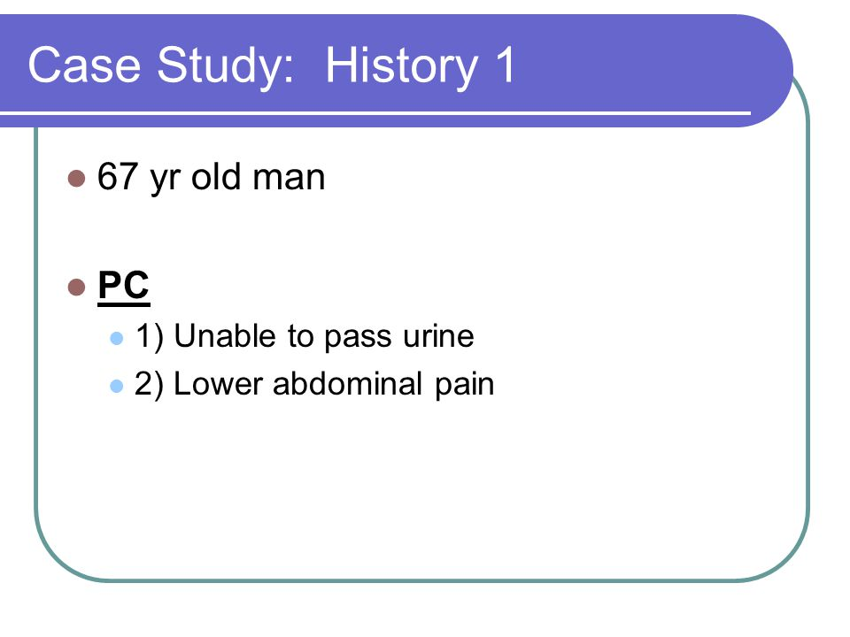 Case Study: History 1 67 yr old man PC 1) Unable to pass urine