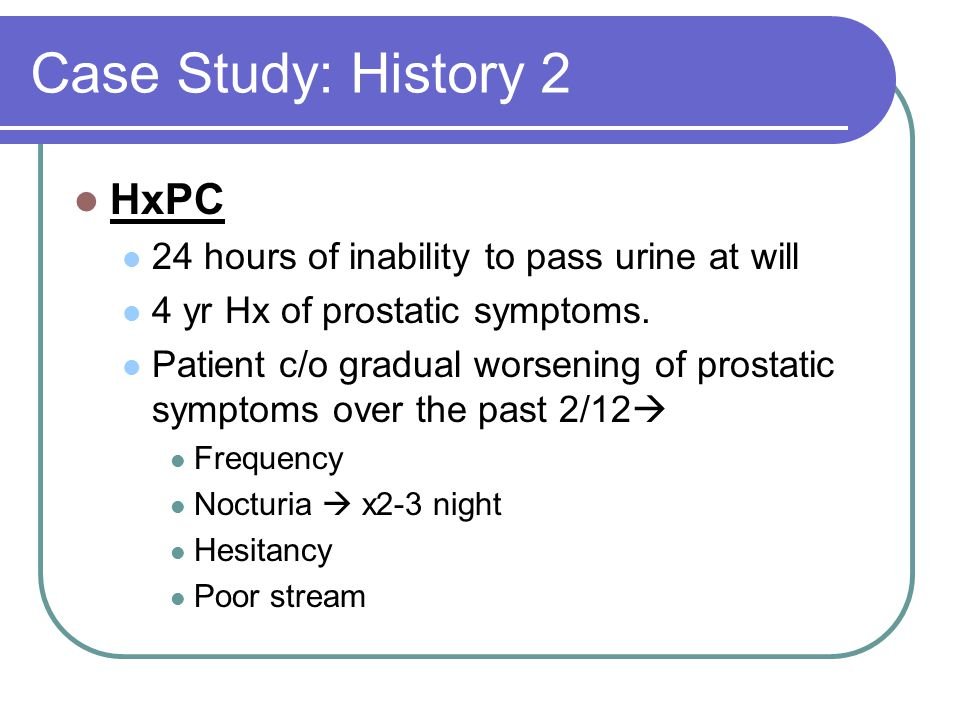 Case Study: History 2 HxPC 24 hours of inability to pass urine at will
