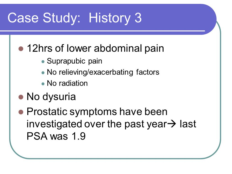Case Study: History 3 12hrs of lower abdominal pain No dysuria