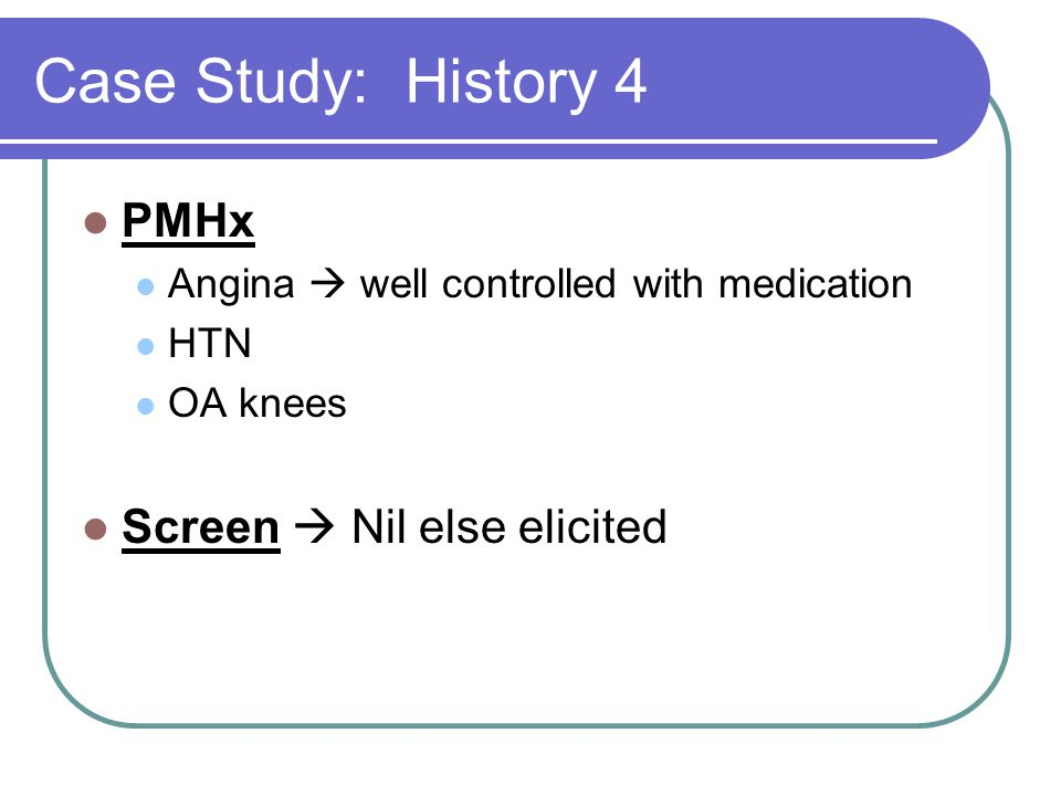 Case Study: History 4 PMHx Screen  Nil else elicited