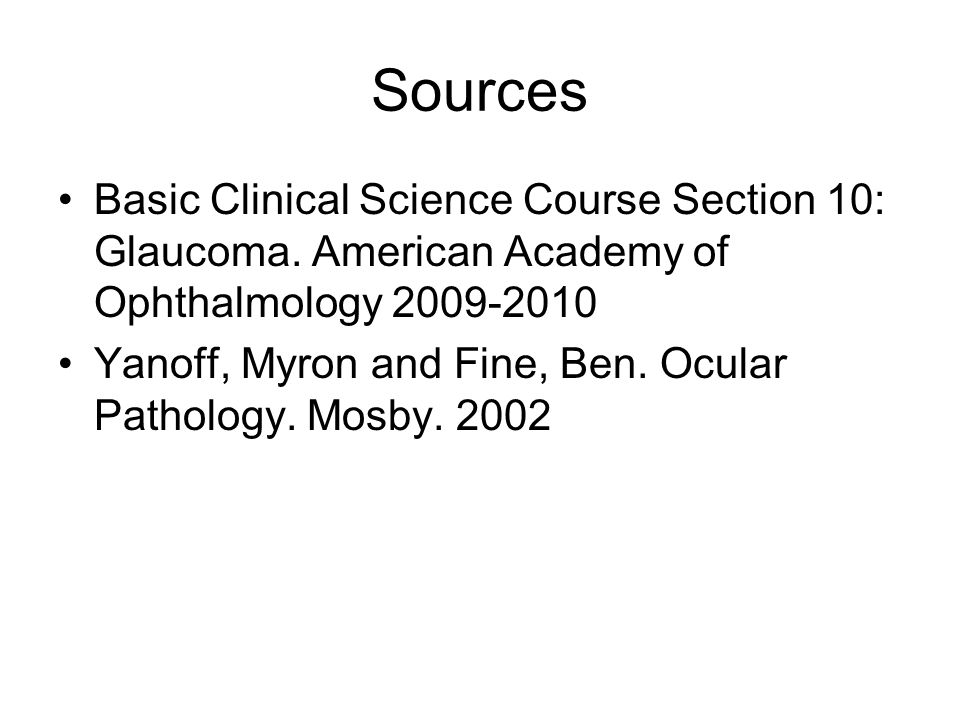 Sources Basic Clinical Science Course Section 10: Glaucoma. American Academy of Ophthalmology 2009-2010.