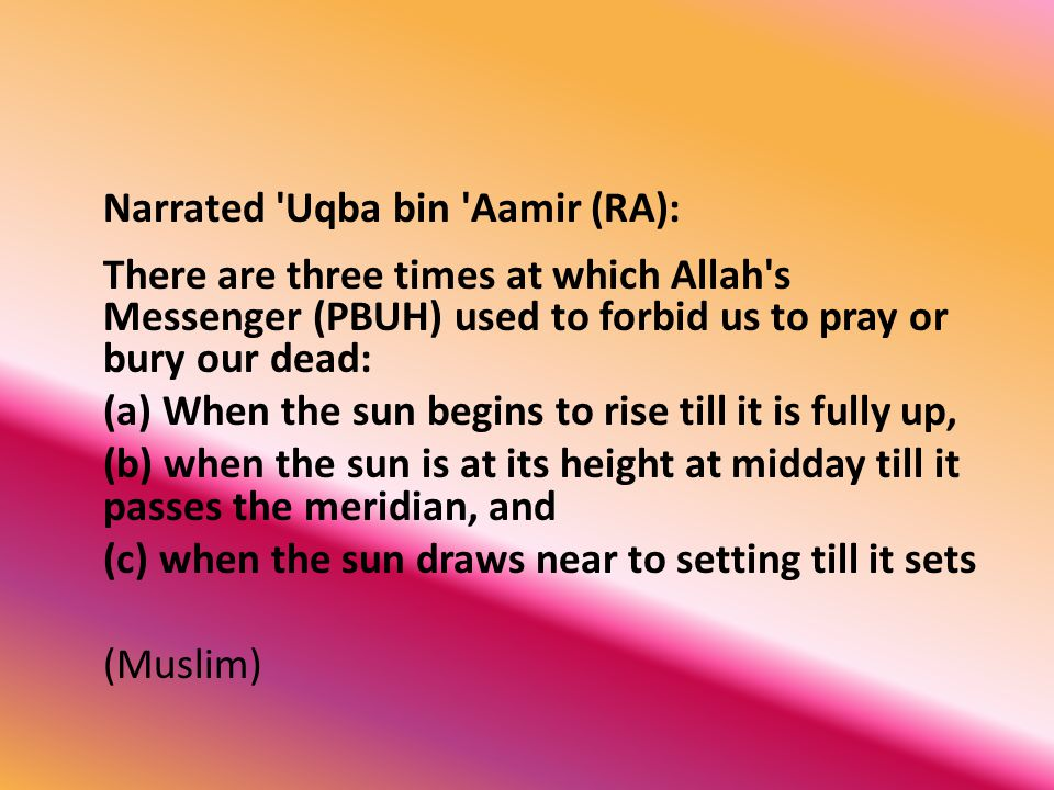 Narrated Uqba bin Aamir (RA): There are three times at which Allah s Messenger (PBUH) used to forbid us to pray or bury our dead: (a) When the sun begins to rise till it is fully up, (b) when the sun is at its height at midday till it passes the meridian, and (c) when the sun draws near to setting till it sets (Muslim)