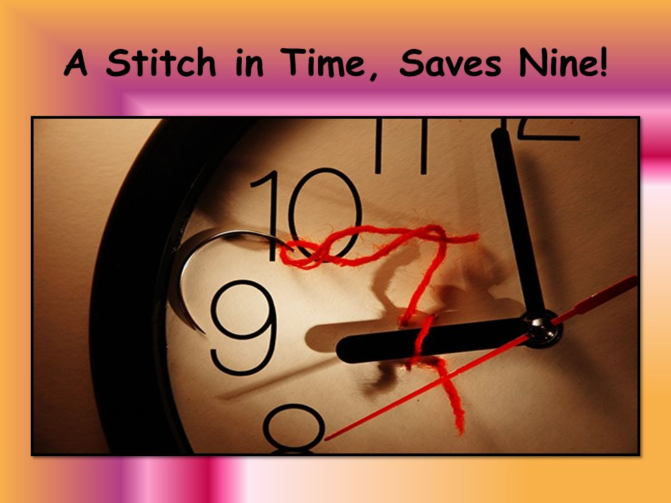 A Stitch in Time, Saves Nine!