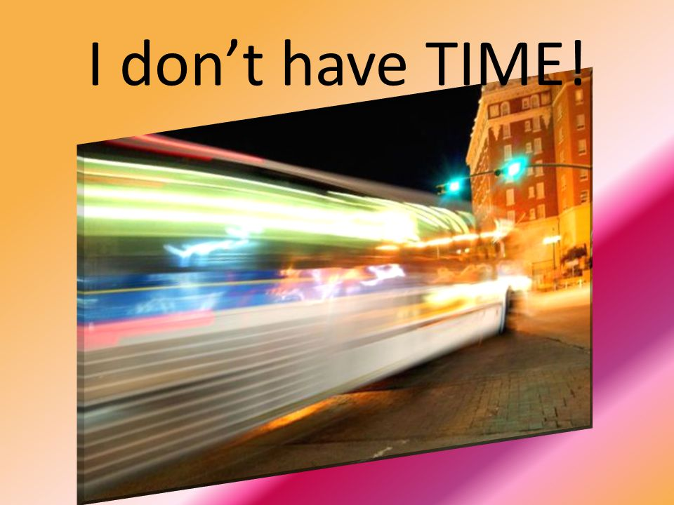I don't have TIME! This is our chronic problem – NO TIME ….. Rushing around, but think ….