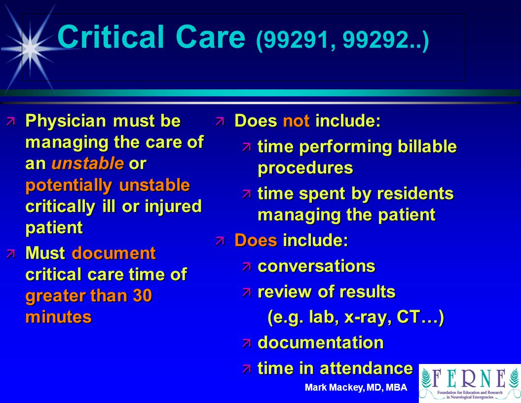 Critical Care (99291, 99292..) Physician must be managing the care of an unstable or potentially unstable critically ill or injured patient.