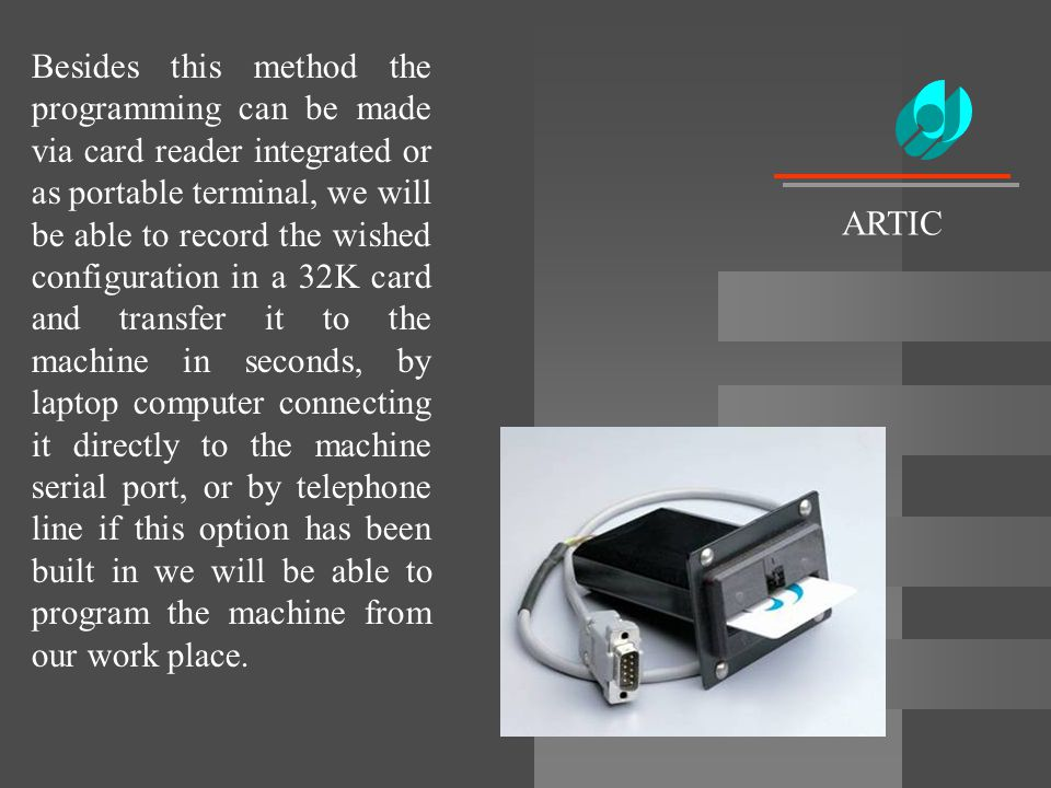 Besides this method the programming can be made via card reader integrated or as portable terminal, we will be able to record the wished configuration in a 32K card and transfer it to the machine in seconds, by laptop computer connecting it directly to the machine serial port, or by telephone line if this option has been built in we will be able to program the machine from our work place.