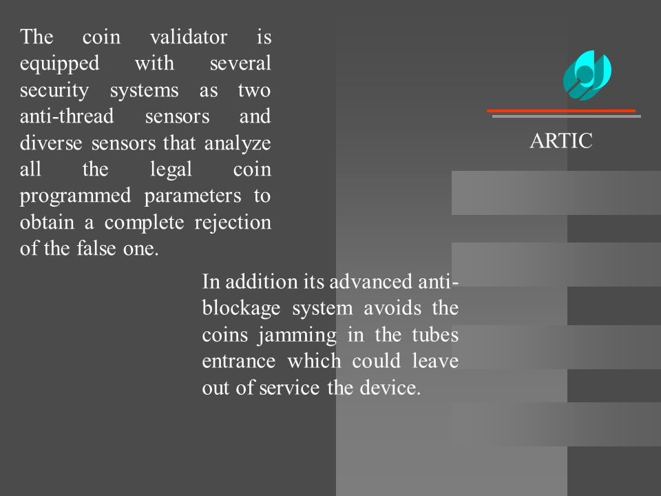 The coin validator is equipped with several security systems as two anti-thread sensors and diverse sensors that analyze all the legal coin programmed parameters to obtain a complete rejection of the false one.
