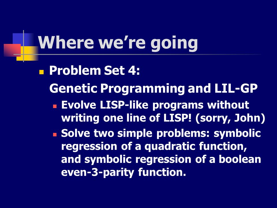 Where we're going Problem Set 4: Genetic Programming and LIL-GP