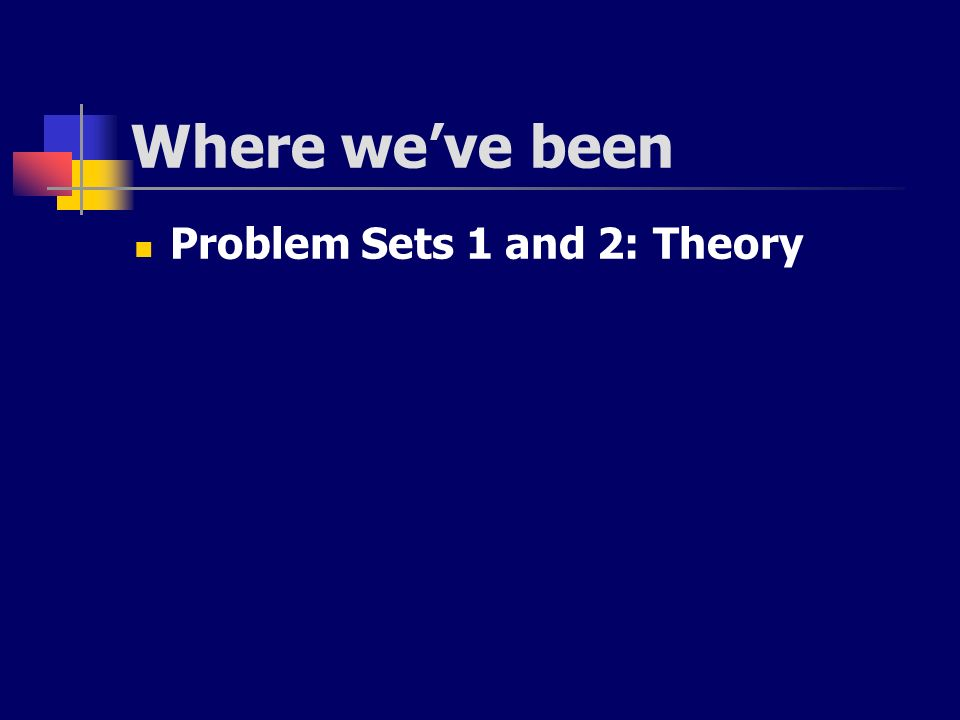 Where we've been Problem Sets 1 and 2: Theory