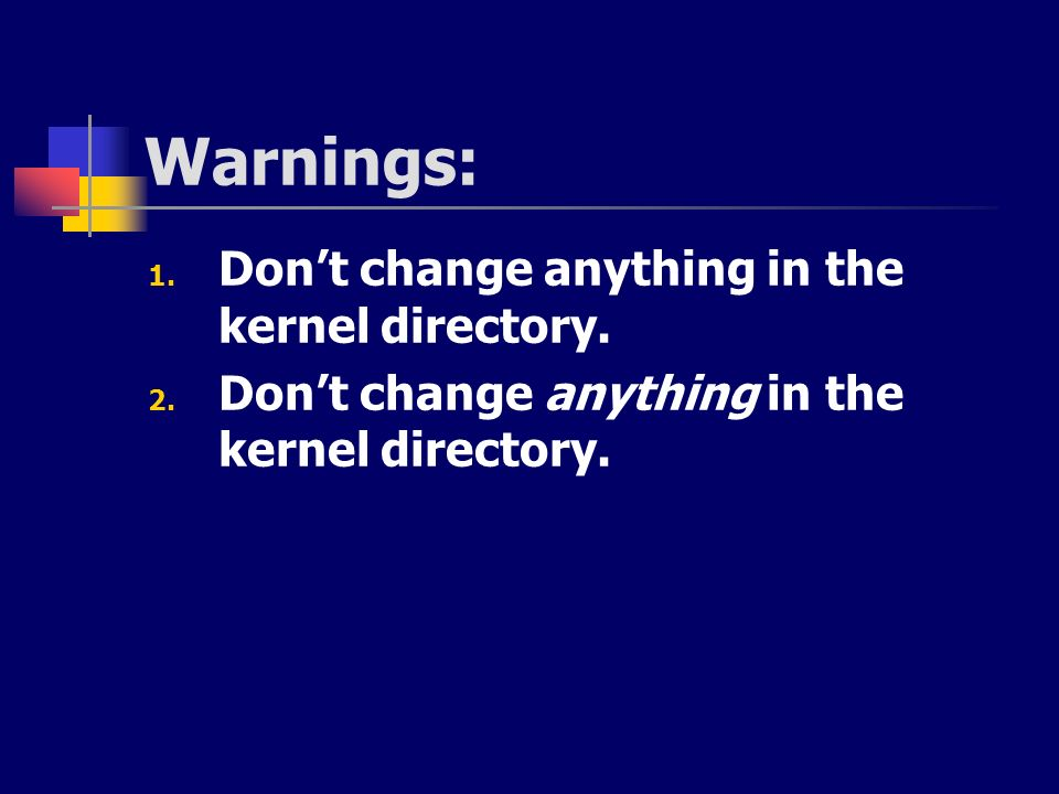 Warnings: Don't change anything in the kernel directory.