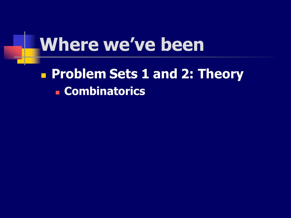 Where we've been Problem Sets 1 and 2: Theory Combinatorics