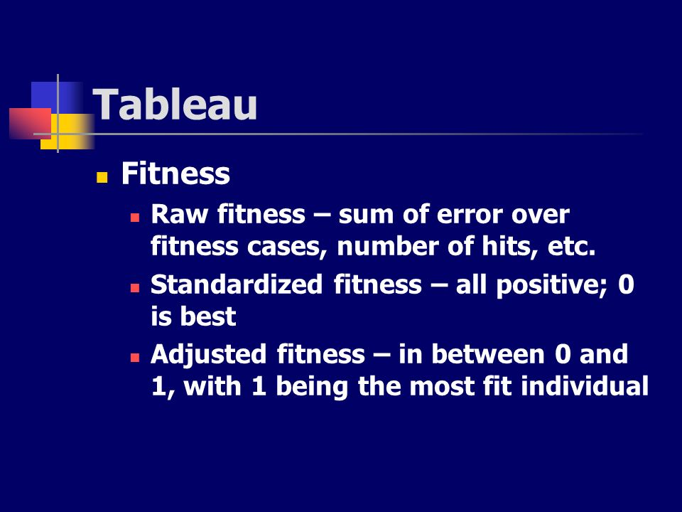 Tableau Fitness. Raw fitness – sum of error over fitness cases, number of hits, etc. Standardized fitness – all positive; 0 is best.