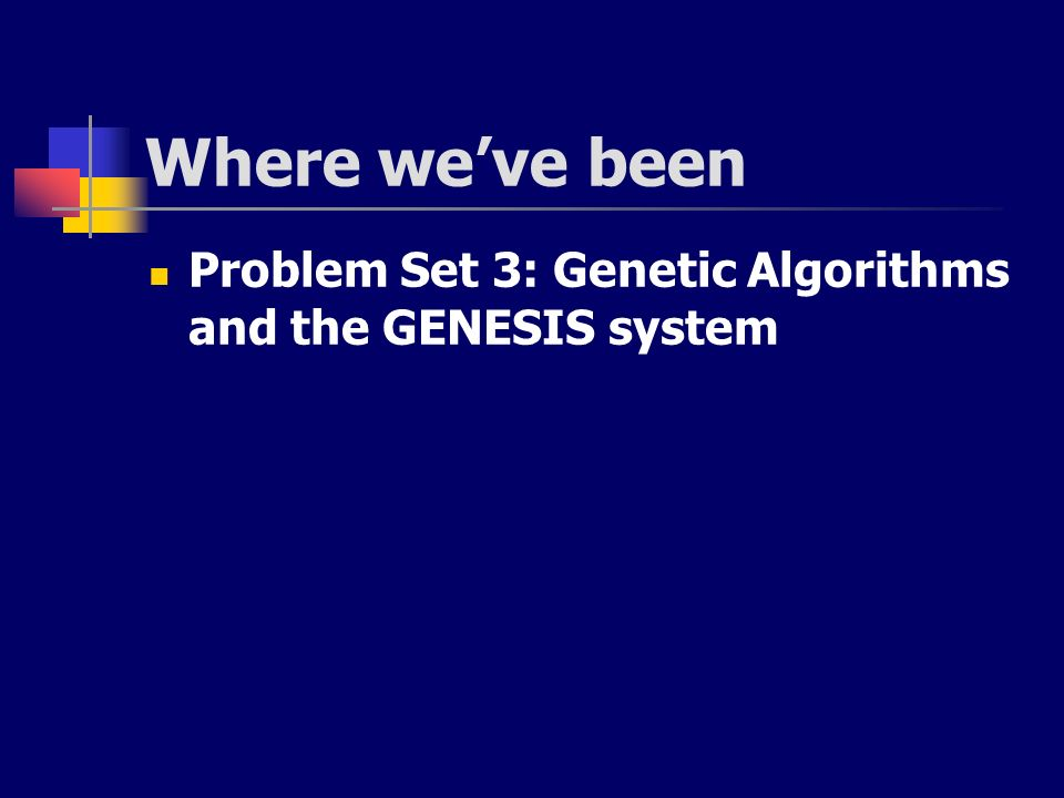 Where we've been Problem Set 3: Genetic Algorithms and the GENESIS system