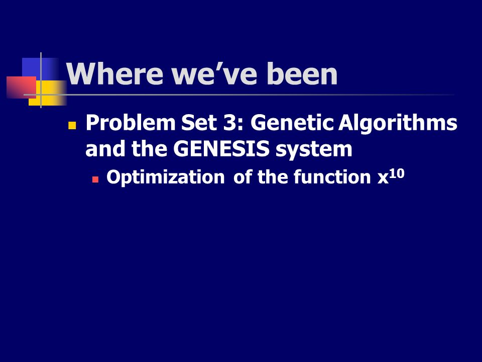 Where we've been Problem Set 3: Genetic Algorithms and the GENESIS system.