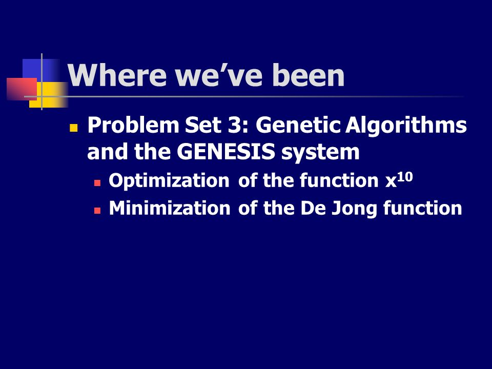 Where we've been Problem Set 3: Genetic Algorithms and the GENESIS system. Optimization of the function x10.