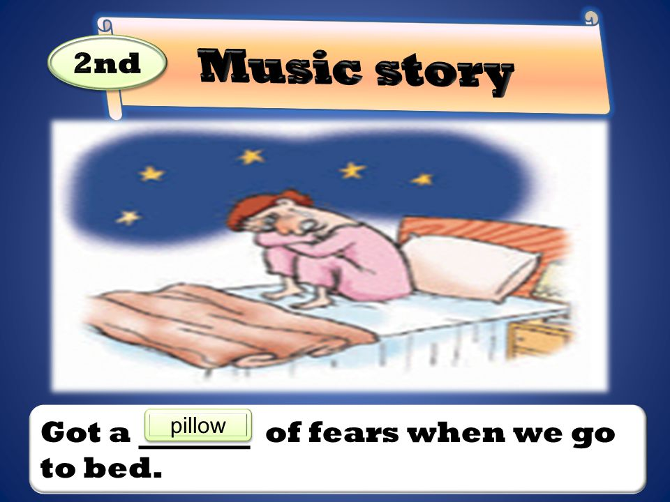 Music story 2nd Got a of fears when we go to bed. pillow