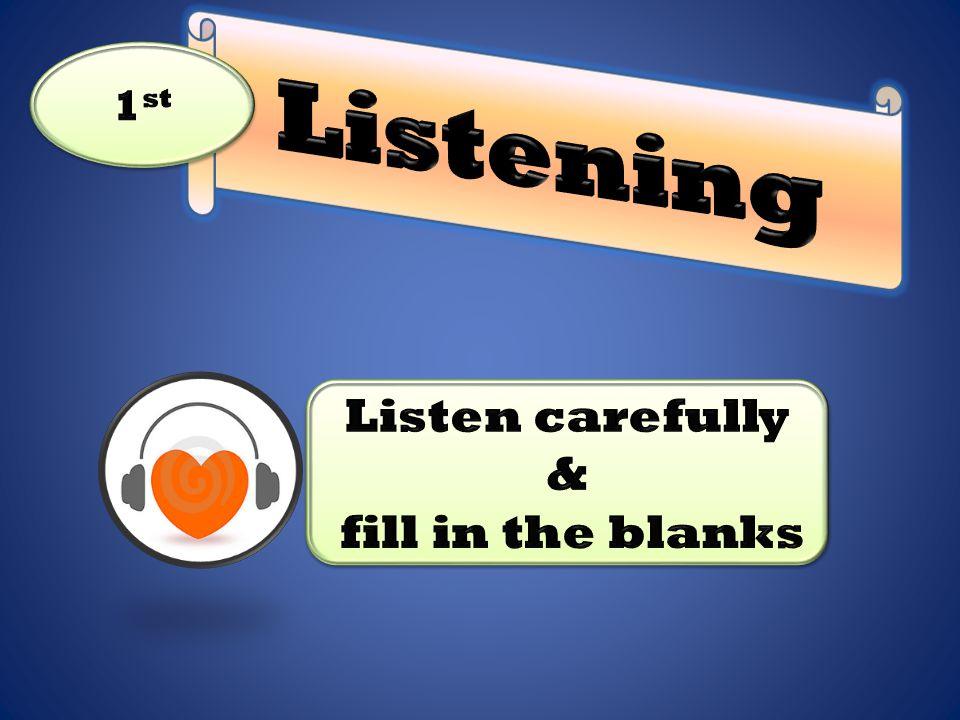 Listening 1st Listen carefully & fill in the blanks