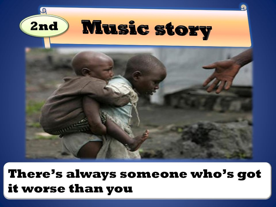 Music story 2nd There's always someone who's got it worse than you