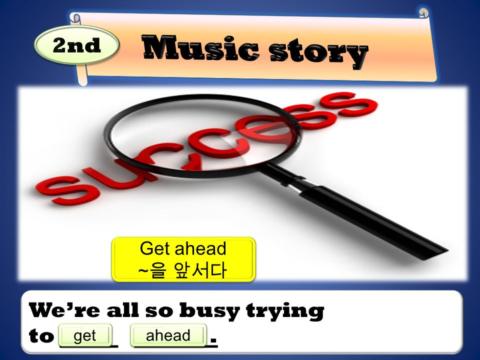 Music story 2nd We're all so busy trying to . Get ahead ~을 앞서다 get