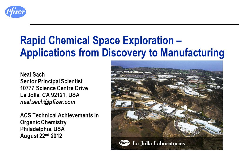 Rapid Chemical Space Exploration – Applications from Discovery to Manufacturing Neal Sach Senior Principal Scientist 10777 Science Centre Drive La Jolla, CA 92121, USA neal.sach@pfizer.com ACS Technical Achievements in Organic Chemistry Philadelphia, USA August 22nd 2012