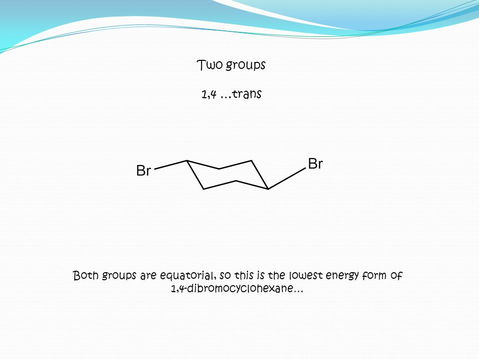 Two groups 1,4 …trans. Both groups are equatorial, so this is the lowest energy form of.