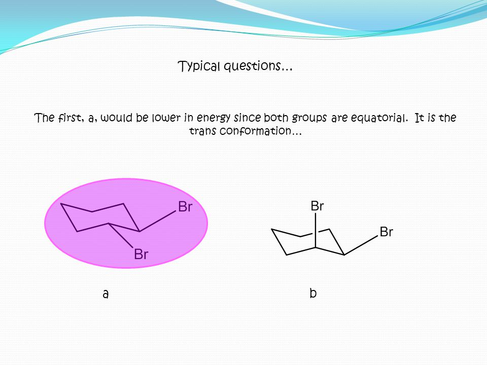 Typical questions… The first, a, would be lower in energy since both groups are equatorial. It is the trans conformation…
