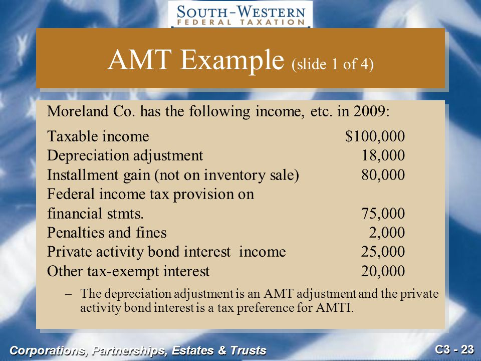 AMT Example (slide 1 of 4) Moreland Co. has the following income, etc. in 2009: Taxable income $100,000.