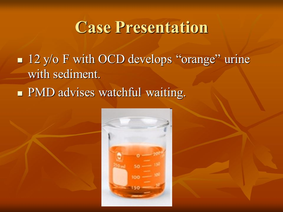 Case Presentation 12 y/o F with OCD develops orange urine with sediment. PMD advises watchful waiting.