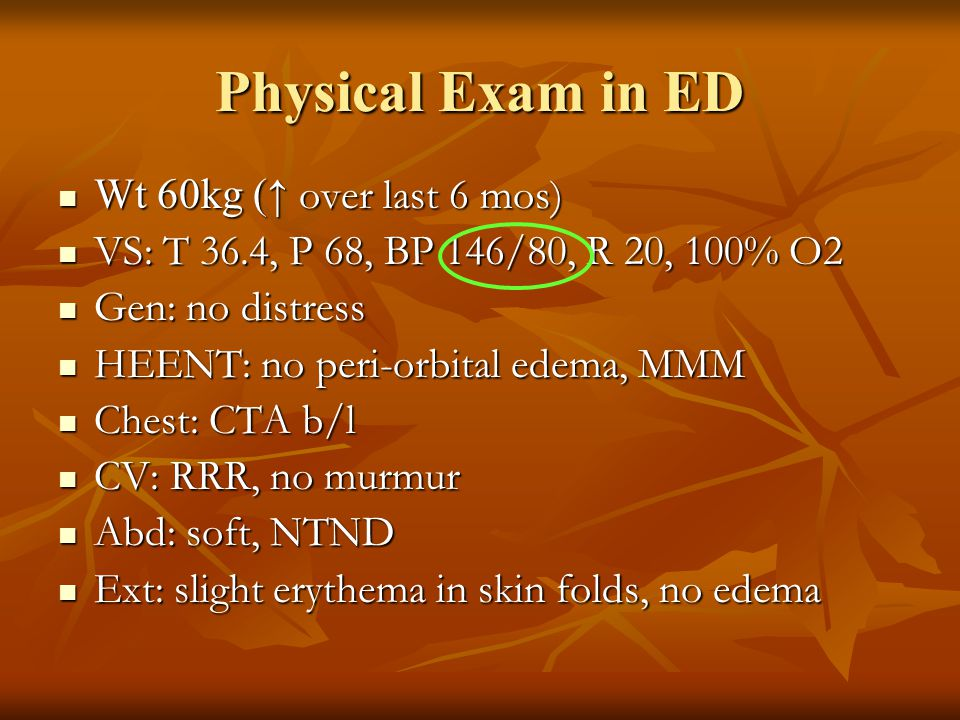Physical Exam in ED Wt 60kg (↑ over last 6 mos)