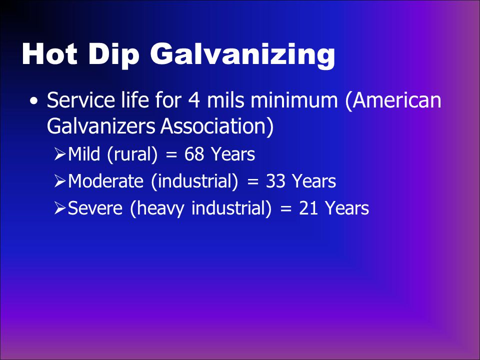 Hot Dip Galvanizing Service life for 4 mils minimum (American Galvanizers Association) Mild (rural) = 68 Years.