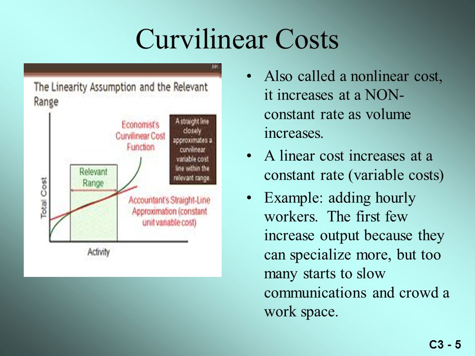 Curvilinear Costs Also called a nonlinear cost, it increases at a NON-constant rate as volume increases.