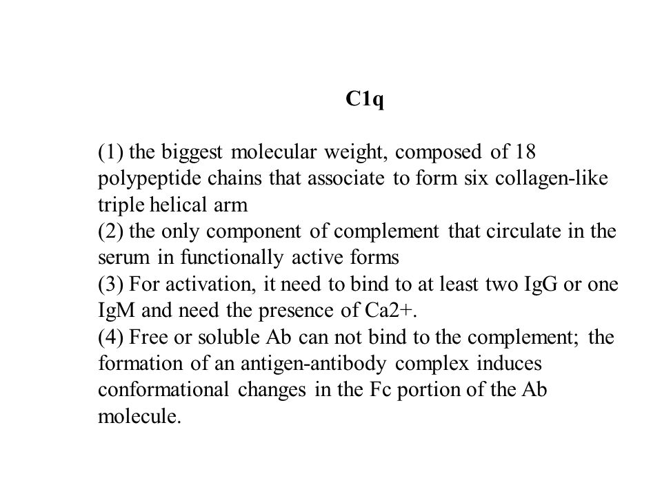 C1q (1) the biggest molecular weight, composed of 18 polypeptide chains that associate to form six collagen-like triple helical arm.