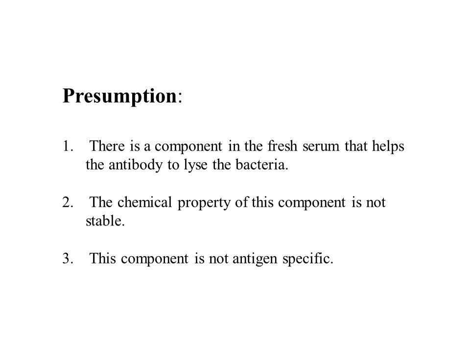 Presumption: There is a component in the fresh serum that helps the antibody to lyse the bacteria.