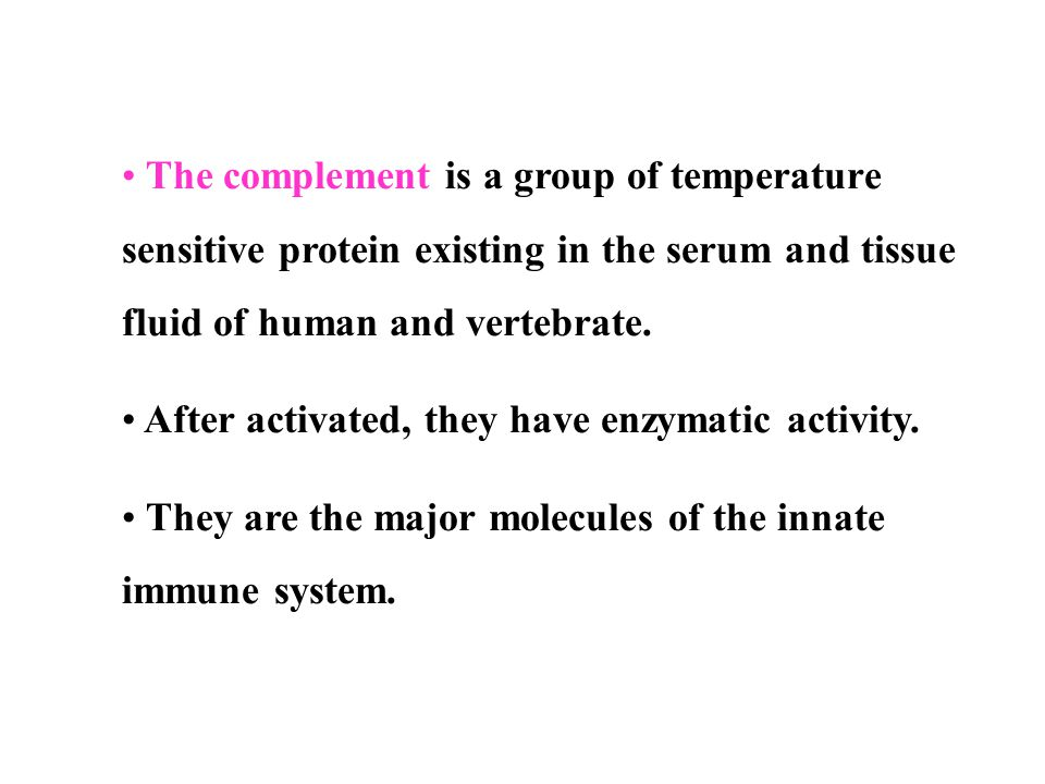 The complement is a group of temperature sensitive protein existing in the serum and tissue fluid of human and vertebrate.