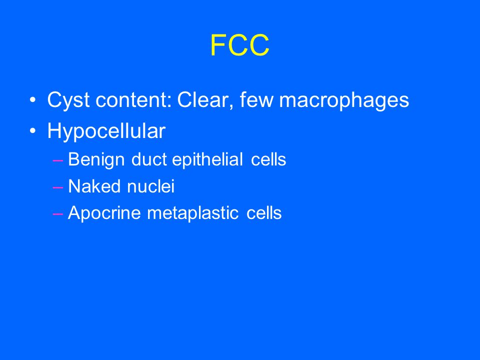 FCC Cyst content: Clear, few macrophages Hypocellular