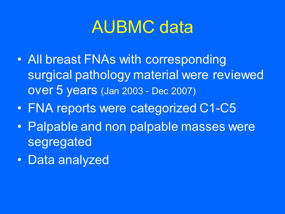 AUBMC data All breast FNAs with corresponding surgical pathology material were reviewed over 5 years (Jan 2003 - Dec 2007)