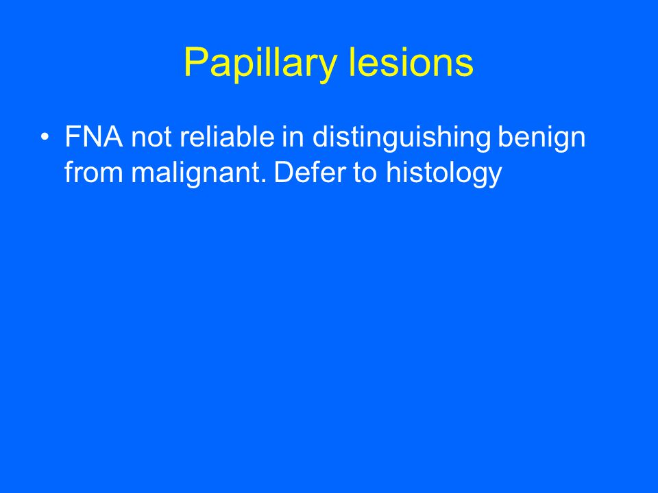 Papillary lesions FNA not reliable in distinguishing benign from malignant. Defer to histology