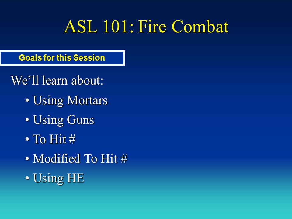 ASL 101: Fire Combat We'll learn about: Using Mortars Using Guns
