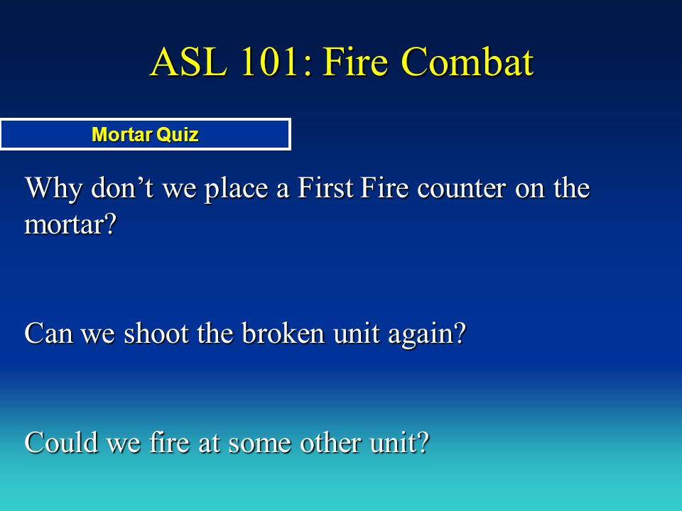 ASL 101: Fire Combat Mortar Quiz. Why don't we place a First Fire counter on the mortar Can we shoot the broken unit again