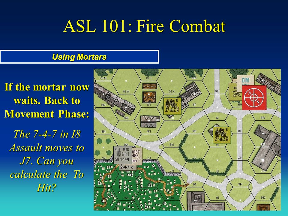 ASL 101: Fire Combat If the mortar now waits. Back to Movement Phase: