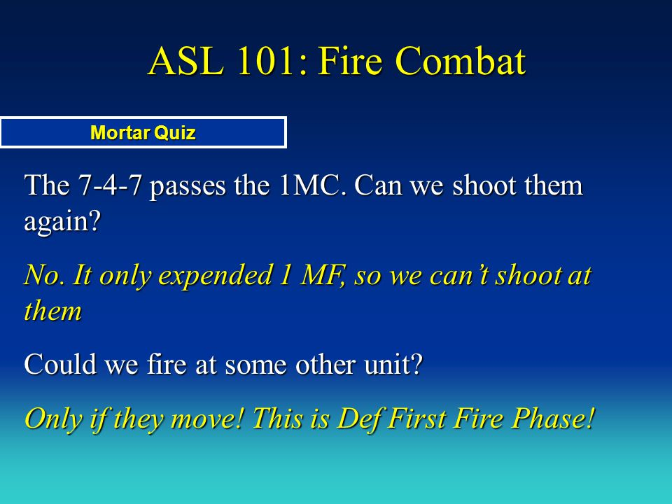 ASL 101: Fire Combat Mortar Quiz. The 7-4-7 passes the 1MC. Can we shoot them again No. It only expended 1 MF, so we can't shoot at them.