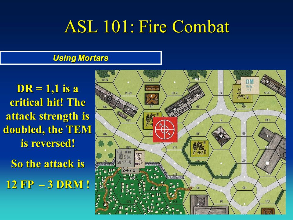 ASL 101: Fire Combat Using Mortars. DR = 1,1 is a critical hit! The attack strength is doubled, the TEM is reversed!
