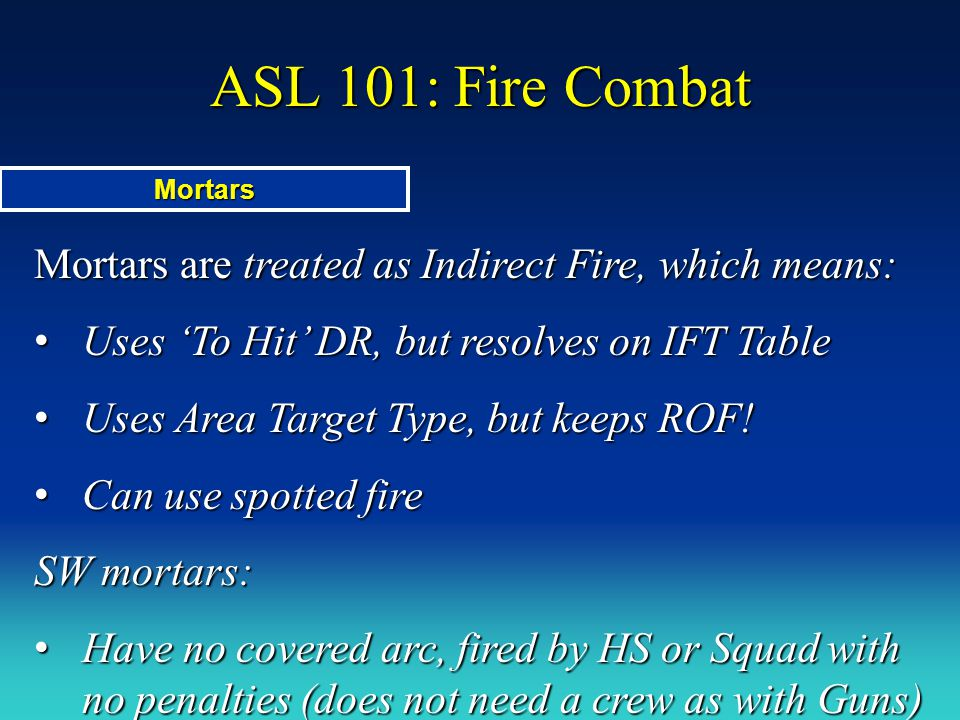 ASL 101: Fire Combat Mortars. Mortars are treated as Indirect Fire, which means: Uses 'To Hit' DR, but resolves on IFT Table.