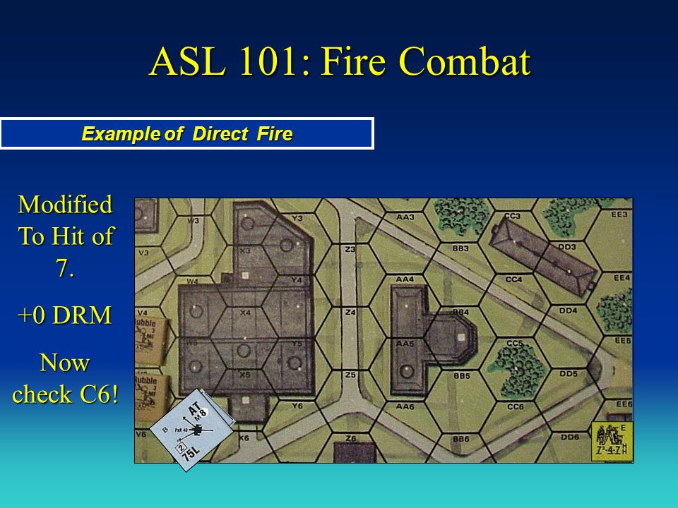 ASL 101: Fire Combat Modified To Hit of 7. +0 DRM Now check C6!