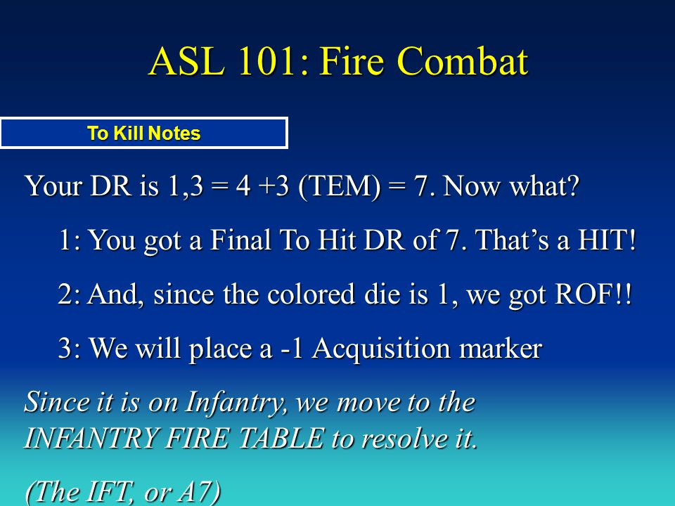 ASL 101: Fire Combat Your DR is 1,3 = 4 +3 (TEM) = 7. Now what