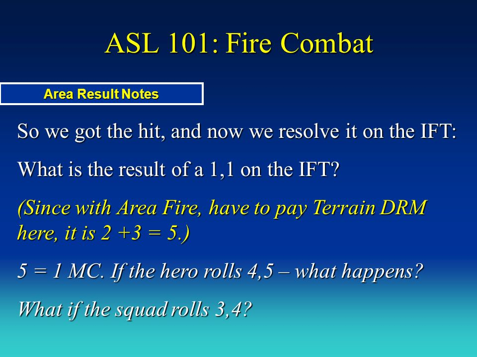 ASL 101: Fire Combat Area Result Notes. So we got the hit, and now we resolve it on the IFT: What is the result of a 1,1 on the IFT