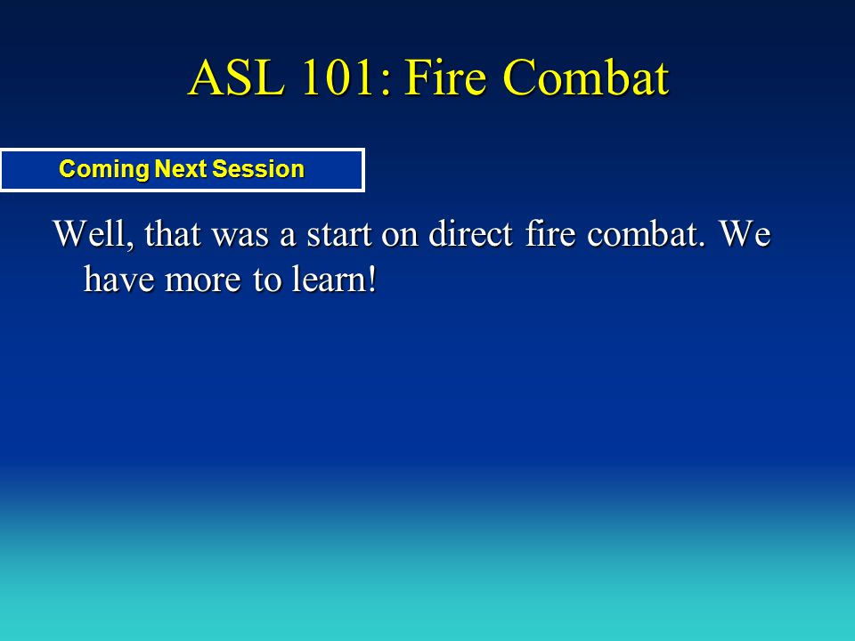ASL 101: Fire Combat Coming Next Session. Well, that was a start on direct fire combat.