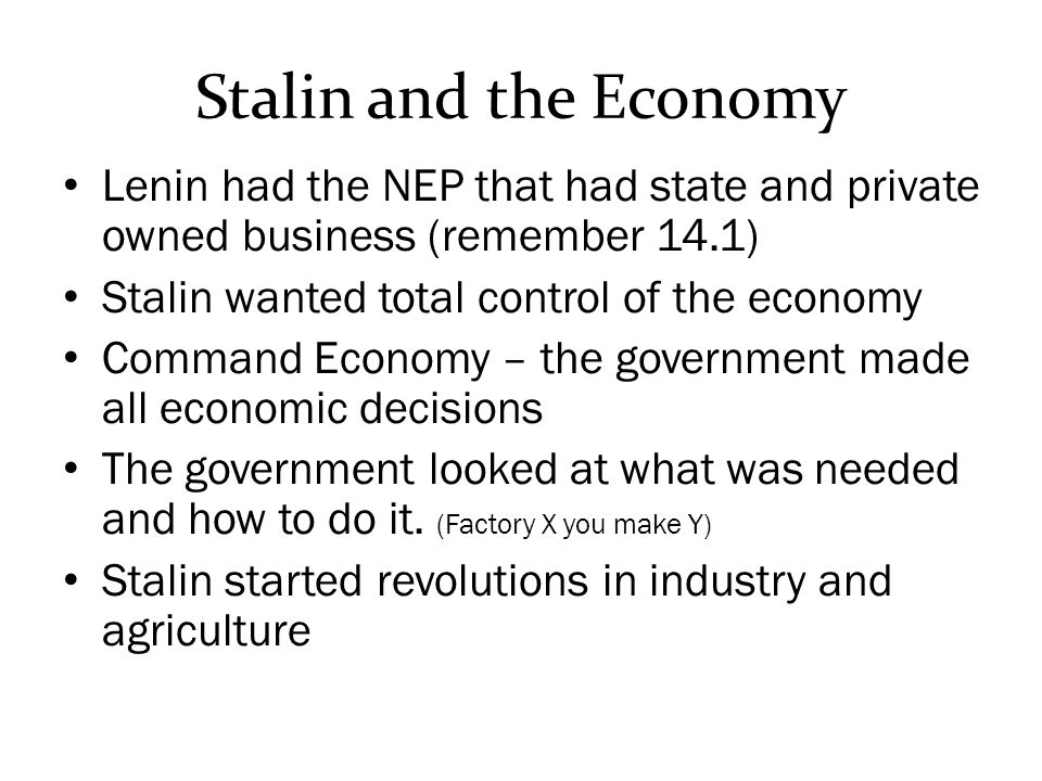 Stalin and the Economy Lenin had the NEP that had state and private owned business (remember 14.1) Stalin wanted total control of the economy.